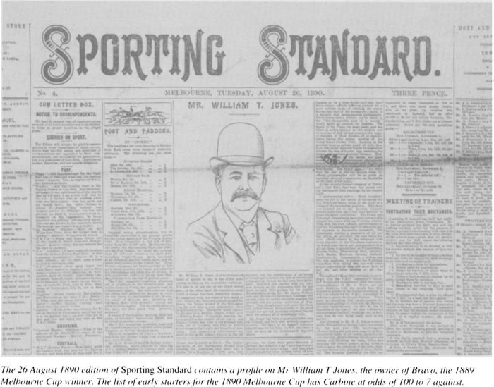 The 26 August 1890 edition of Sporting Standard contains a profile on Mr William T Jones, the owner of Bravo, the 1889 Melbourne Cup winner. The list of early starters for the 1890 Melbourne Cup has Carbine at odds of 100 to 7 against. [newspaper detail]
